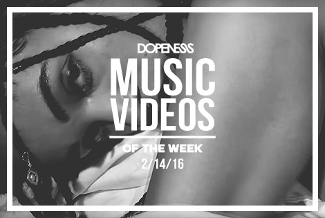 Dopeness Music Videos of the Week : 2/14/16